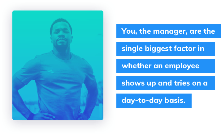 You, the manager, are the single biggest factor in whether an employee shows up and tries on a day to day basis.