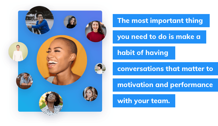 The most important thing you need to do is make a habit of having conversations that matter to motivation and performance with your team