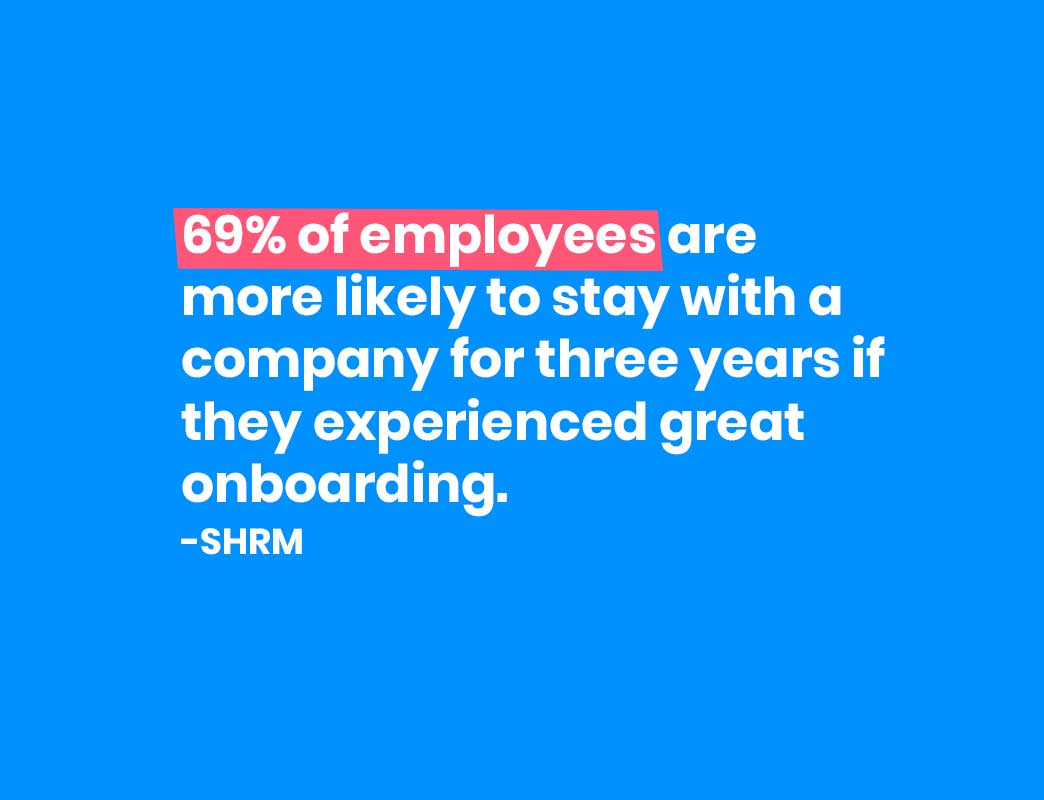 69% of employees are more likely to stay with a company for three years if they experienced great onboarding