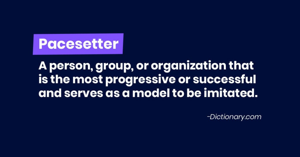 pacesetter: a person, group or organization that is the most progressive or successful and serves as a model to be imitated.
