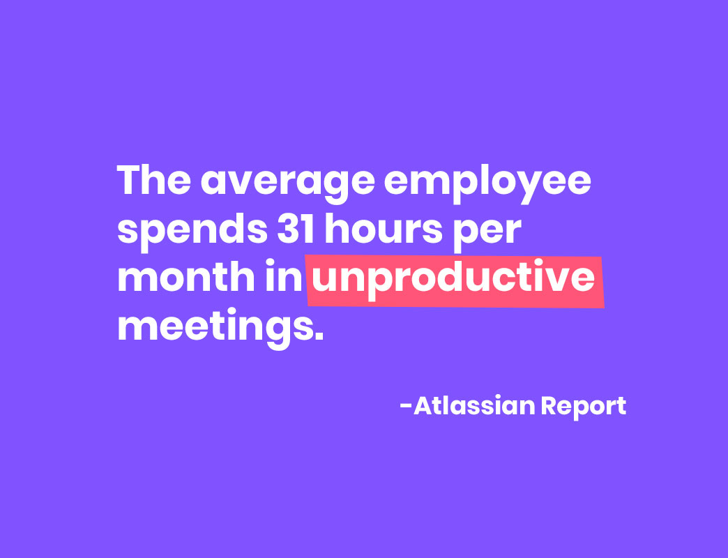 The average employee spends 31 hours per month in unproductive meetings.