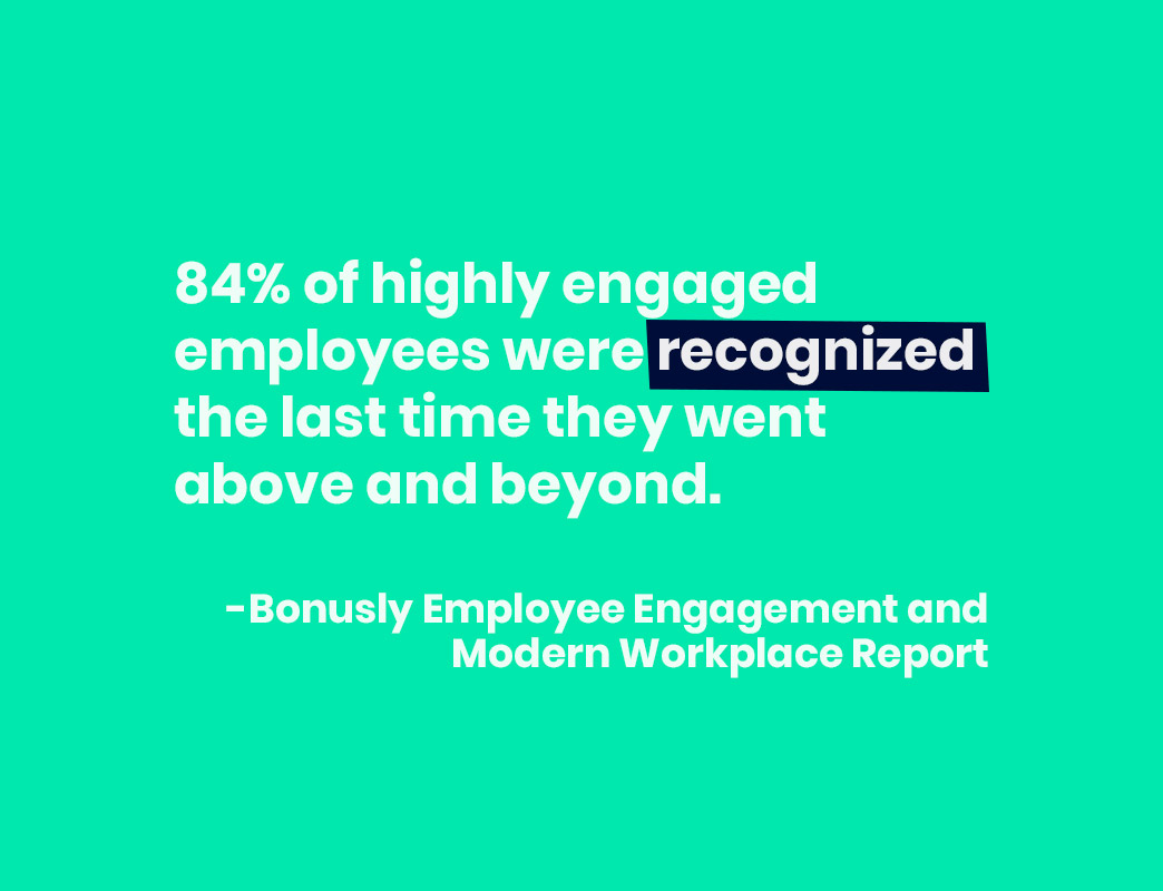 84% of highly engaged employees were recognized the last time they went above and beyond.
