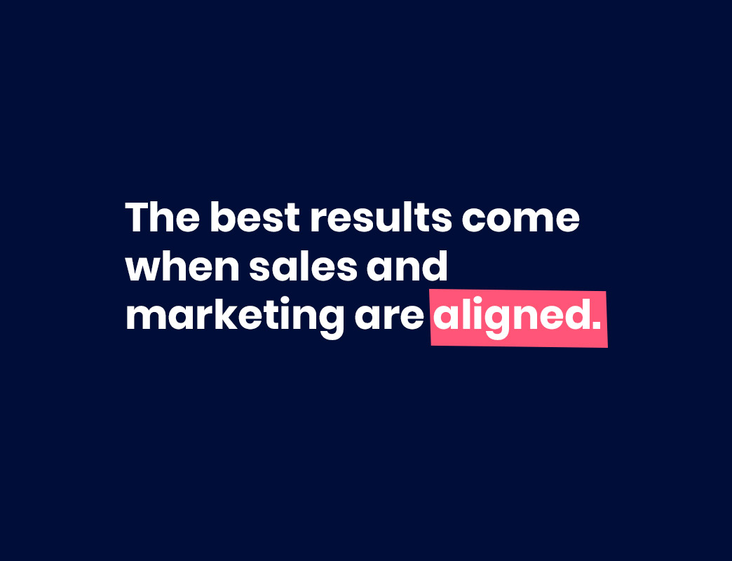 the best results come when sales and marketing are aligned.