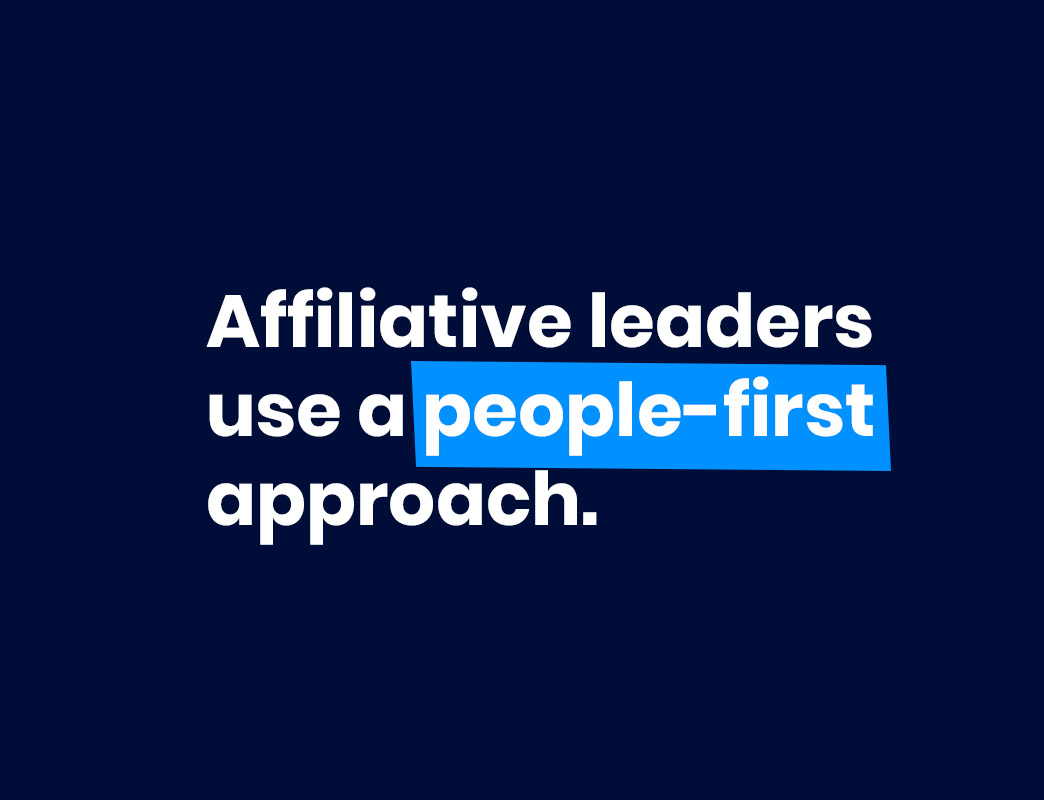 Affiliative leaders use a people-first approach to leadership.