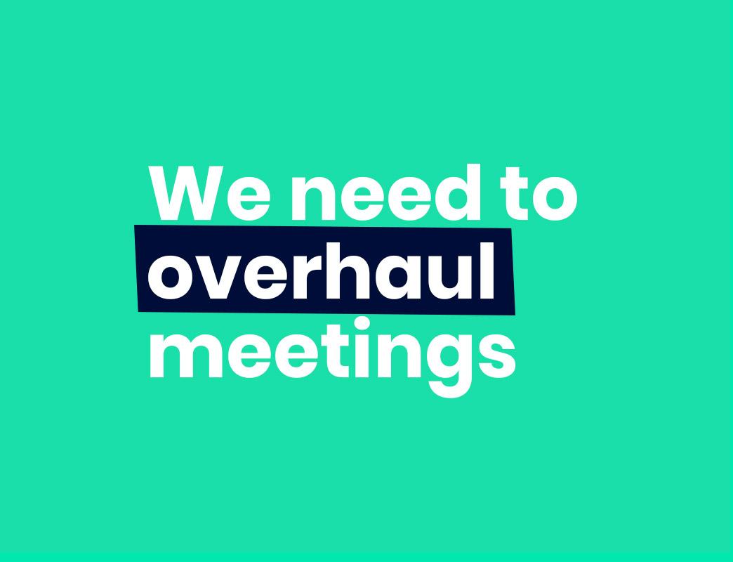 We need to overhaul meetings